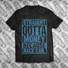 Straight Outta Money Because Race Car
